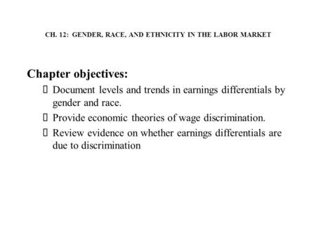 CH. 12: GENDER, RACE, AND ETHNICITY IN THE LABOR MARKET Chapter objectives:  Document levels and trends in earnings differentials by gender and race.