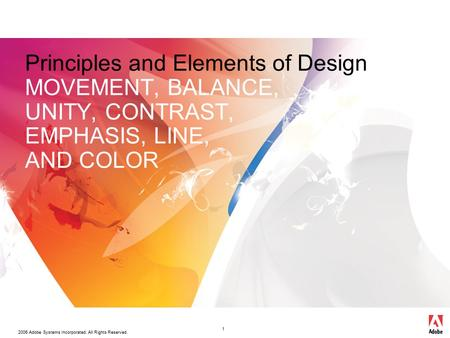 2006 Adobe Systems Incorporated. All Rights Reserved. 1 Principles and Elements of Design MOVEMENT, BALANCE, UNITY, CONTRAST, EMPHASIS, LINE, AND COLOR.
