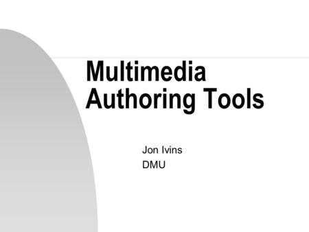 Multimedia Authoring Tools Jon Ivins DMU. Essence of Multimedia… n Combination and integration of different media elements for presentation via a unified.