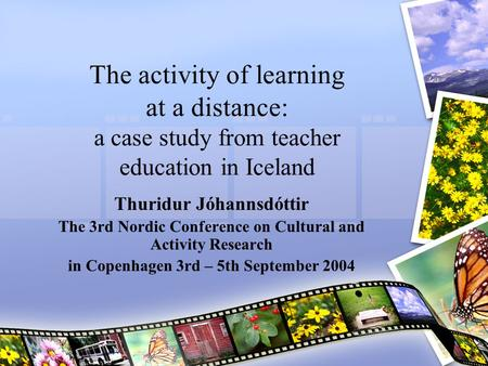 The activity of learning at a distance: a case study from teacher education in Iceland Thuridur Jóhannsdóttir The 3rd Nordic Conference on Cultural and.