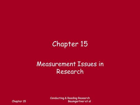 Chapter 15 Conducting & Reading Research Baumgartner et al Chapter 15 Measurement Issues in Research.