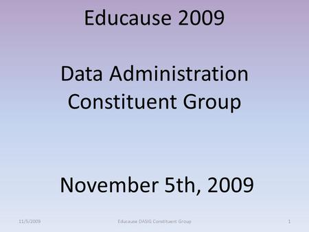 Educause 2009 Data Administration Constituent Group November 5th, 2009 11/5/20091Educause DASIG Constituent Group.