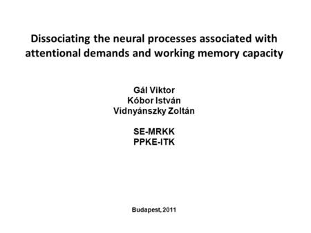 Dissociating the neural processes associated with attentional demands and working memory capacity Gál Viktor Kóbor István Vidnyánszky Zoltán SE-MRKK PPKE-ITK.