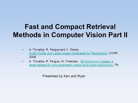 Fast and Compact Retrieval Methods in Computer Vision Part II A. Torralba, R. Fergus and Y. Weiss. Small Codes and Large Image Databases for Recognition.