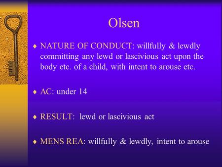Olsen  NATURE OF CONDUCT: willfully & lewdly committing any lewd or lascivious act upon the body etc. of a child, with intent to arouse etc.  AC: under.