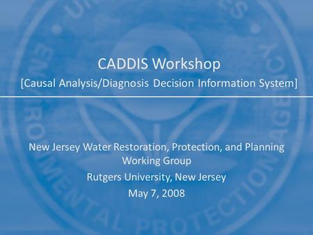 CADDIS Workshop [Causal Analysis/Diagnosis Decision Information System] New Jersey Water Restoration, Protection, and Planning Working Group Rutgers University,