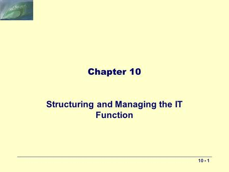 10 - 1 Chapter 10 Structuring and Managing the IT Function.