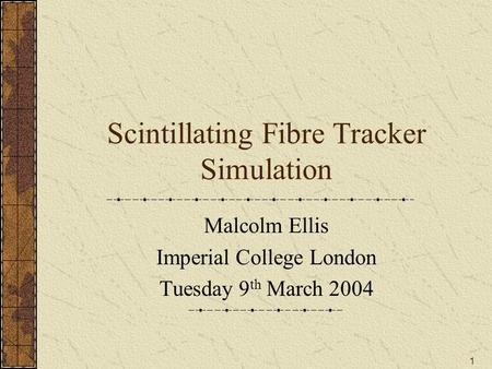1 Scintillating Fibre Tracker Simulation Malcolm Ellis Imperial College London Tuesday 9 th March 2004.