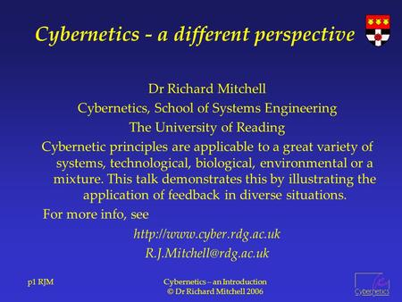 P1 RJMCybernetics – an Introduction © Dr Richard Mitchell 2006 Cybernetics - a different perspective Dr Richard Mitchell Cybernetics, School of Systems.