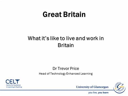 Great Britain What it's like to live and work in Britain Dr Trevor Price Head of Technology Enhanced Learning.