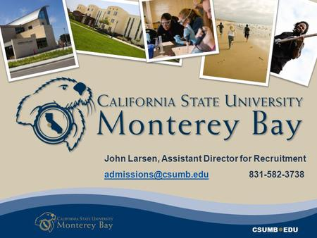 CSUMB ● EDU John Larsen, Assistant Director for Recruitment 831-582-3738.