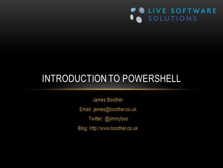 James Boother   Blog:  INTRODUCTION TO POWERSHELL.