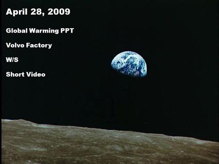 April 28, 2009 Global Warming PPT Volvo Factory W/S Short Video.