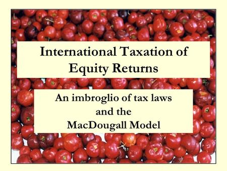 International Taxation of Equity Returns An imbroglio of tax laws and the MacDougall Model.