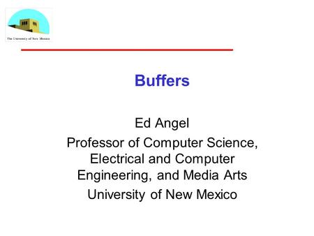 Buffers Ed Angel Professor of Computer Science, Electrical and Computer Engineering, and Media Arts University of New Mexico.