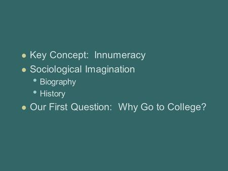 Key Concept: Innumeracy Sociological Imagination Biography History Our First Question: Why Go to College?