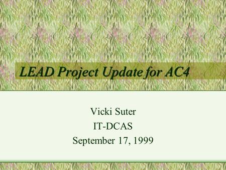 LEAD Project Update for AC4 Vicki Suter IT-DCAS September 17, 1999.