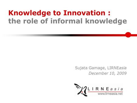 Knowledge to Innovation : the role of informal knowledge Sujata Gamage, LIRNEasia December 10, 2009.