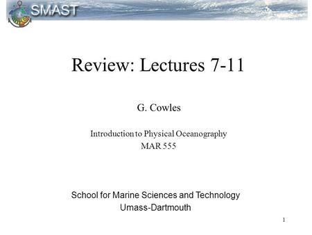 1 Review: Lectures 7-11 G. Cowles Introduction to Physical Oceanography MAR 555 School for Marine Sciences and Technology Umass-Dartmouth.