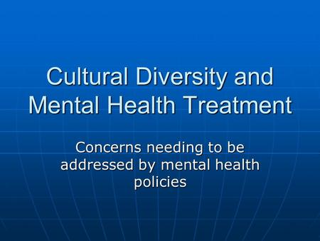Cultural Diversity and Mental Health Treatment Concerns needing to be addressed by mental health policies.