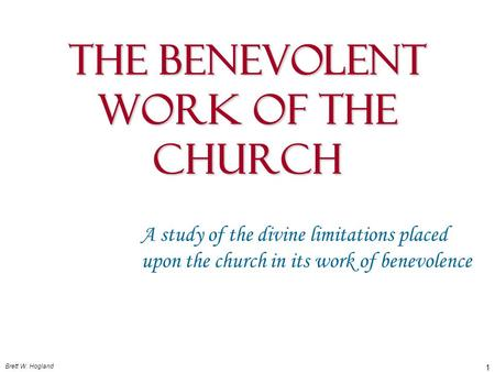 Brett W. Hogland 1 The Benevolent Work Of The Church A study of the divine limitations placed upon the church in its work of benevolence.