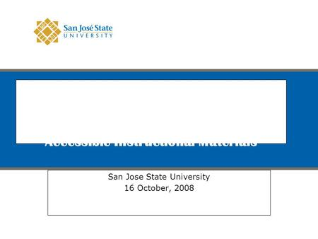 Best Practices Faculty-in-Residence for Accessible Instructional Materials San Jose State University 16 October, 2008 Logo for San Jose State exists on.