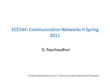 ECE544: Communication Networks-II Spring 2011 D. Raychaudhuri Includes teaching materials from, L. Peterson, Sumathi Gopal and Sumit Rangwala.