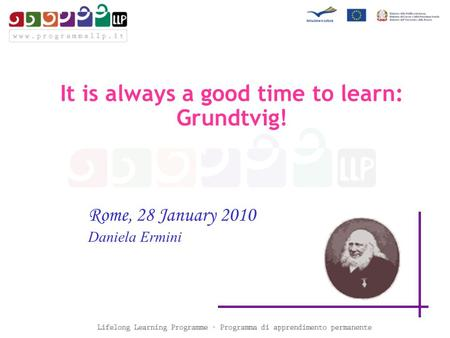 Rome, 28 January 2010 Daniela Ermini It is always a good time to learn: Grundtvig!