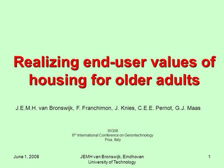 June 1, 2008JEMH van Bronswijk, Eindhoven University of Technology 1 Realizing end-user values of housing for older adults ISG08 6 th International Conference.