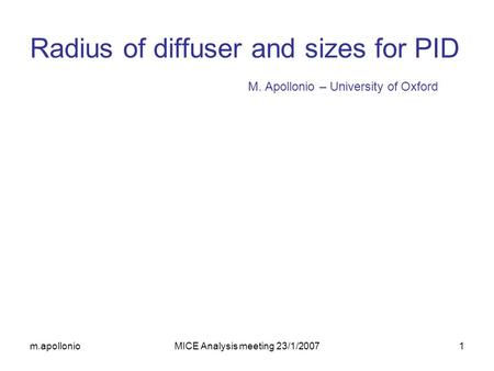M.apollonioMICE Analysis meeting 23/1/20071 M. Apollonio – University of Oxford Radius of diffuser and sizes for PID.