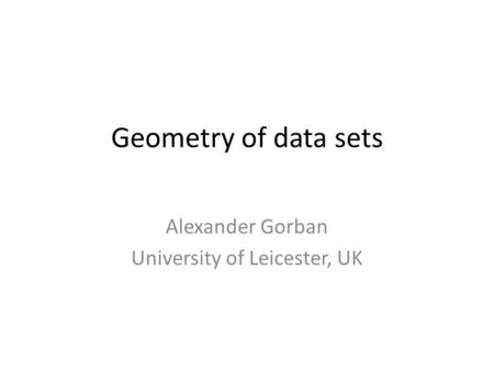 Geometry of data sets Alexander Gorban University of Leicester, UK.