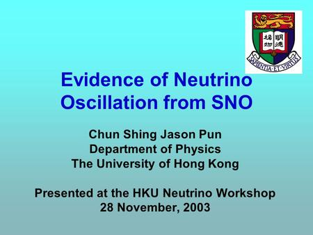 Evidence of Neutrino Oscillation from SNO Chun Shing Jason Pun Department of Physics The University of Hong Kong Presented at the HKU Neutrino Workshop.