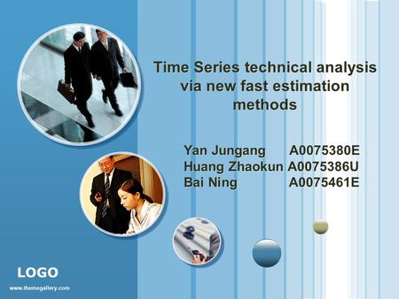 Www.themegallery.com LOGO Time Series technical analysis via new fast estimation methods Yan Jungang A0075380E Huang Zhaokun A0075386U Bai Ning A0075461E.