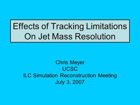 Effects of Tracking Limitations On Jet Mass Resolution Chris Meyer UCSC ILC Simulation Reconstruction Meeting July 3, 2007.