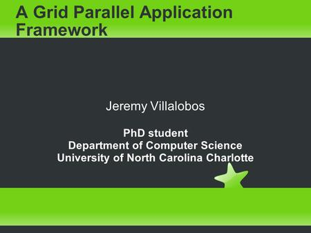A Grid Parallel Application Framework Jeremy Villalobos PhD student Department of Computer Science University of North Carolina Charlotte.