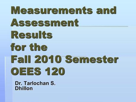 Measurements and Assessment Results for the Fall 2010 Semester OEES 120 Dr. Tarlochan S. Dhillon.