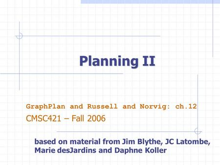 Planning II GraphPlan and Russell and Norvig: ch.12 CMSC421 – Fall 2006 based on material from Jim Blythe, JC Latombe, Marie desJardins and Daphne Koller.