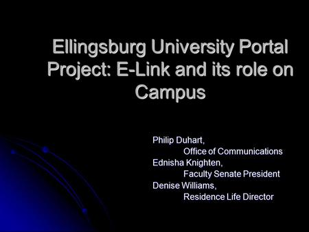 Ellingsburg University Portal Project: E-Link and its role on Campus Philip Duhart, Office of Communications Ednisha Knighten, Faculty Senate President.