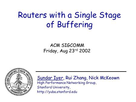 Routers with a Single Stage of Buffering Sundar Iyer, Rui Zhang, Nick McKeown High Performance Networking Group, Stanford University,