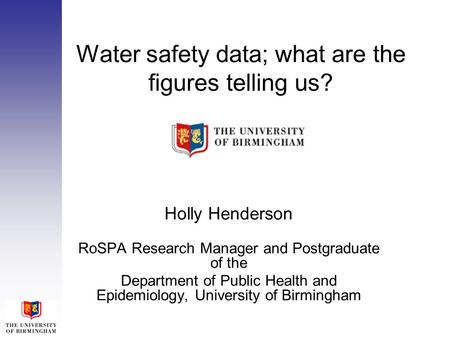 Water safety data; what are the figures telling us? Holly Henderson RoSPA Research Manager and Postgraduate of the Department of Public Health and Epidemiology,