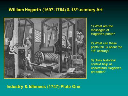 William Hogarth (1697-1764) & 18 th -century Art Industry & Idleness (1747) Plate One 1) What are the messages of Hogarth's prints? 2) What can these prints.