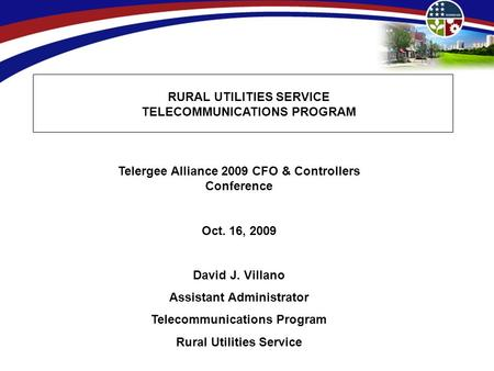 RURAL UTILITIES SERVICE TELECOMMUNICATIONS PROGRAM Telergee Alliance 2009 CFO & Controllers Conference Oct. 16, 2009 David J. Villano Assistant Administrator.