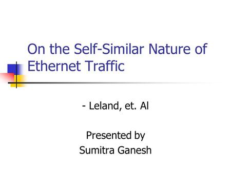 On the Self-Similar Nature of Ethernet Traffic - Leland, et. Al Presented by Sumitra Ganesh.