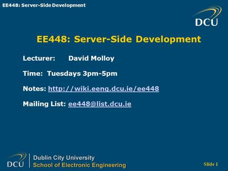 EE448: Server-Side Development Slide 1 EE448: Server-Side Development Lecturer: David Molloy Time: Tuesdays 3pm-5pm Notes: