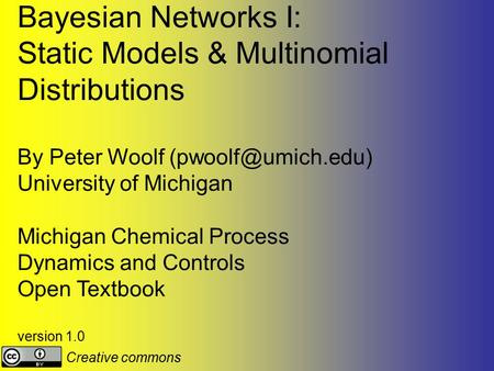 Bayesian Networks I: Static Models & Multinomial Distributions By Peter Woolf University of Michigan Michigan Chemical Process Dynamics.