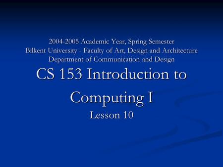 2004-2005 Academic Year, Spring Semester Bilkent University - Faculty of Art, Design and Architecture Department of Communication and Design CS 153 Introduction.