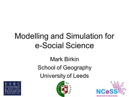 Modelling and Simulation for e-Social Science Mark Birkin School of Geography University of Leeds.