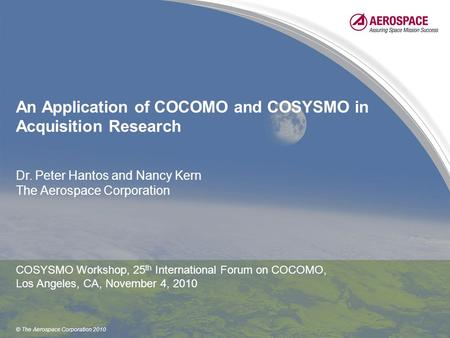 © The Aerospace Corporation 2010 An Application of COCOMO and COSYSMO in Acquisition Research Dr. Peter Hantos and Nancy Kern The Aerospace Corporation.