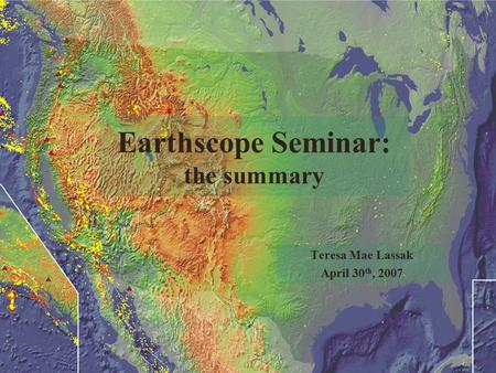 Earthscope Seminar: the summary Teresa Mae Lassak April 30 th, 2007.