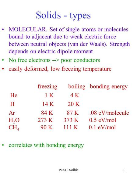 P461 - Solids1 Solids - types MOLECULAR. Set of single atoms or molecules bound to adjacent due to weak electric force between neutral objects (van der.